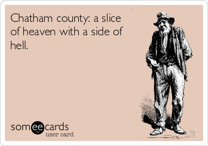 Chatham county: a slice of heaven with a side of hell.