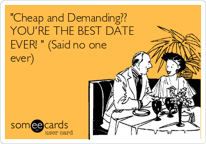 """""""Cheap and Demanding?? YOU'RE THE BEST DATE EVER! """" (Said no one ever)"""