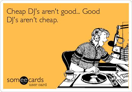 Cheap DJ's aren't good... Good DJ's aren't cheap.