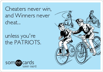 Cheaters never win,  and Winners never cheat...  unless you're  the PATRIOTS.