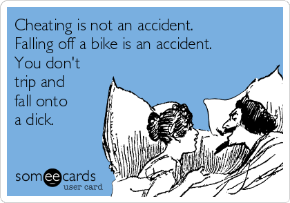 Cheating is not an accident. Falling off a bike is an accident. You don't  trip and fall onto a dick.