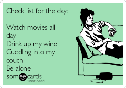 Check list for the day:  Watch movies all day Drink up my wine Cuddling into my couch  Be alone