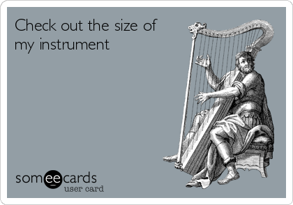 Check out the size of my instrument