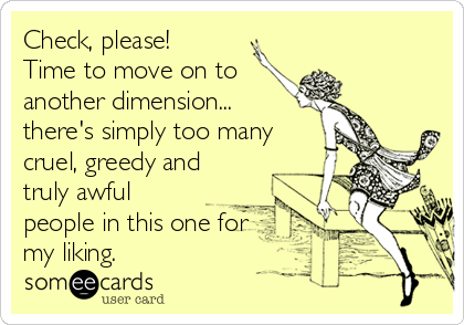 Check, please! Time to move on to another dimension... there's simply too many cruel, greedy and truly awful people in this one for my liking.