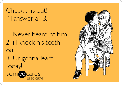 Check this out! I'll answer all 3.  1. Never heard of him. 2. ill knock his teeth out  3. Ur gonna learn today!!