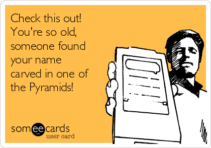 Check this out! You're so old, someone found your name carved in one of the Pyramids!