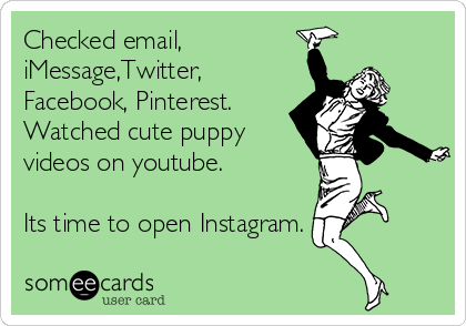 Checked email,  iMessage,Twitter, Facebook, Pinterest. Watched cute puppy videos on youtube.   Its time to open Instagram.