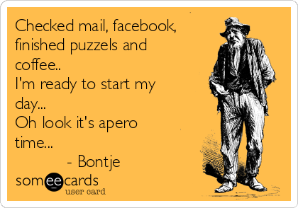 Checked mail, facebook,  finished puzzels and coffee.. I'm ready to start my day... Oh look it's apero time...            - Bontje