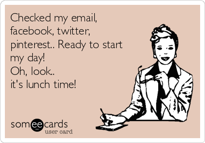 Checked my email, facebook, twitter, pinterest.. Ready to start my day! Oh, look.. it's lunch time!