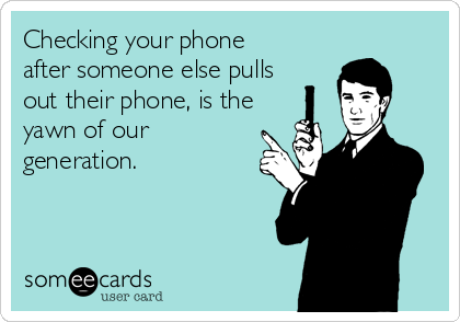 Checking your phone after someone else pulls out their phone, is the yawn of our generation.