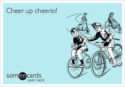 Cheer up cheerio!