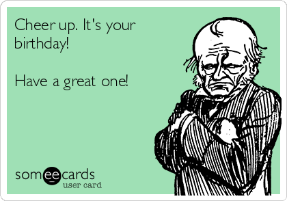 Cheer Up Its Your Birthday Have A Great One Birthday Ecard