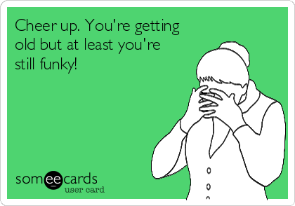 Cheer up. You're getting old but at least you're still funky!
