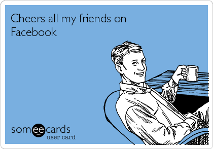 Cheers all my friends on Facebook