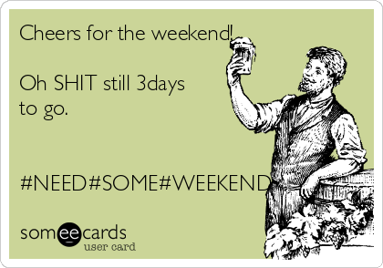 Cheers for the weekend!  Oh SHIT still 3days to go.   #NEED#SOME#WEEKEND