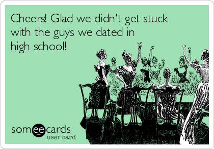 Cheers! Glad we didn't get stuck with the guys we dated in high school!