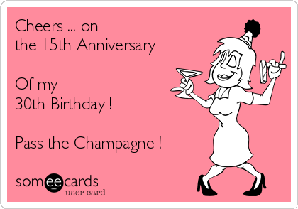 Cheers ... on  the 15th Anniversary  Of my  30th Birthday !  Pass the Champagne !