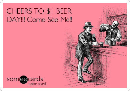 CHEERS TO $1 BEER DAY!!! Come See Me!!