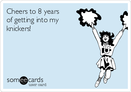 Cheers to 8 years of getting into my knickers!