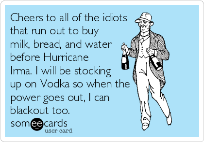Cheers to all of the idiots that run out to buy milk, bread, and water before Hurricane   Irma. I will be stocking   up on Vodka so when the power goes out, I can   blackout too.