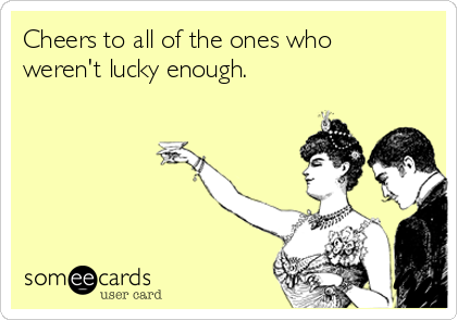 Cheers to all of the ones who weren't lucky enough.