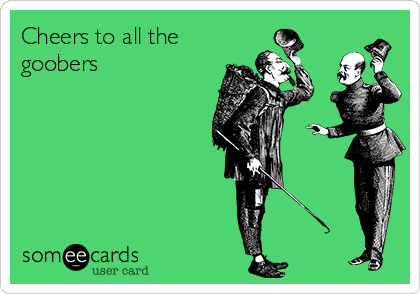 Cheers to all the goobers