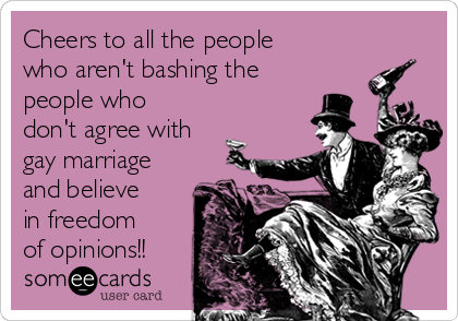 Cheers to all the people who aren't bashing the people who don't agree with gay marriage and believe in freedom of opinions!!