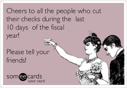 Cheers to all the people who cut their checks during the  last       10 days  of the fiscal year!  Please tell your friends!