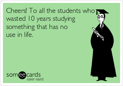 Cheers! To all the students who wasted 10 years studying something that has no use in life.