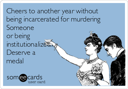 Cheers to another year without being incarcerated for murdering Someone or being institutionalized.I Deserve a medal
