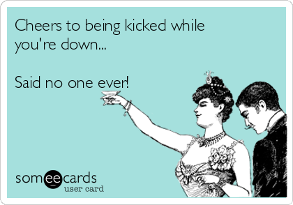 Cheers to being kicked while you're down...  Said no one ever!