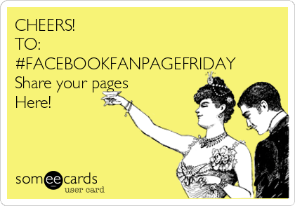 CHEERS! TO: #FACEBOOKFANPAGEFRIDAY Share your pages Here!