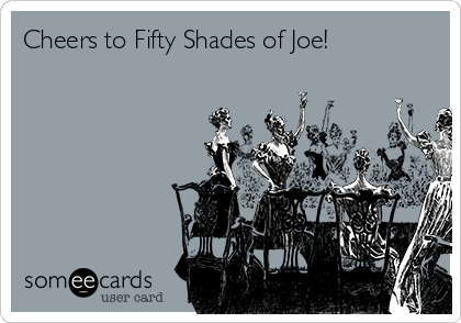 Cheers to Fifty Shades of Joe!