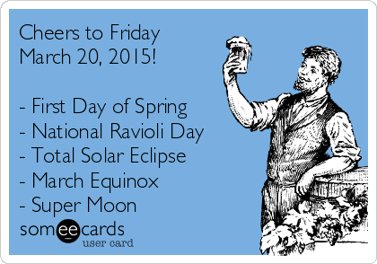 Cheers to Friday March 20, 2015!  - First Day of Spring - National Ravioli Day - Total Solar Eclipse - March Equinox  - Super Moon