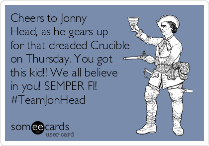 Cheers to Jonny Head, as he gears up for that dreaded Crucible on Thursday. You got this kid!! We all believe in you! SEMPER FI!  #TeamJonHead
