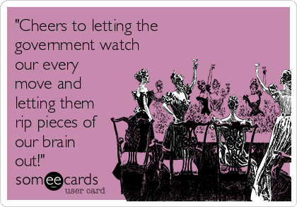 """""""Cheers to letting the government watch our every move and letting them rip pieces of our brain out!"""""""