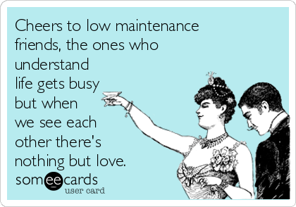 Cheers to low maintenance friends, the ones who understand life gets busy but when  we see each other there's  nothing but love.