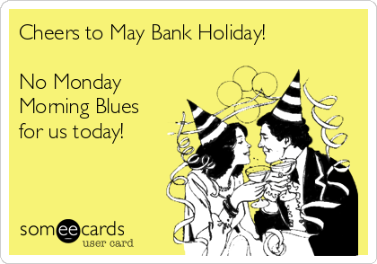 Cheers to May Bank Holiday!   No Monday Morning Blues for us today!
