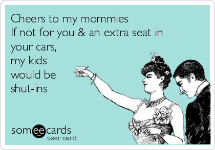 Cheers to my mommies If not for you & an extra seat in your cars, my kids would be shut-ins