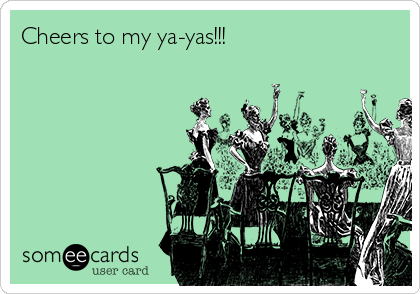 Cheers to my ya-yas!!!
