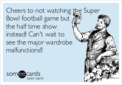 Cheers to not watching the Super Bowl football game but  the half time show instead! Can't wait to see the major wardrobe  malfunctions!!