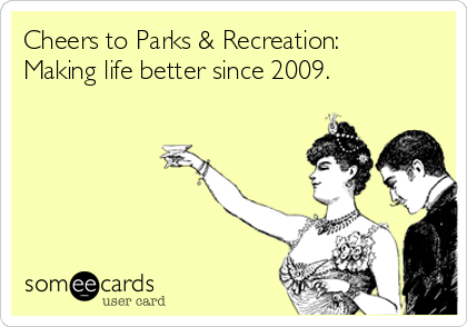 Cheers to Parks & Recreation: Making life better since 2009.