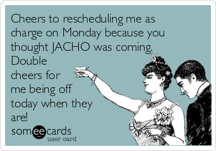 Cheers to rescheduling me as charge on Monday because you thought JACHO was coming. Double cheers for me being off today when they are!