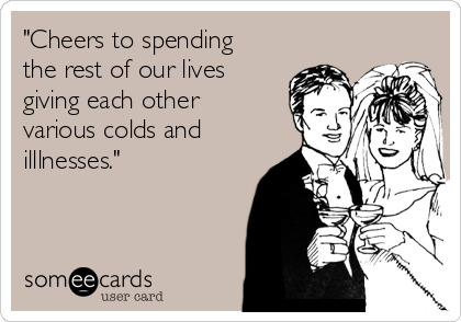"""""""Cheers to spending the rest of our lives giving each other various colds and illlnesses."""""""