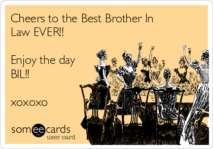 Cheers to the Best Brother In Law EVER!!  Enjoy the day BIL!!  xoxoxo