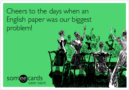 Cheers to the days when an English paper was our biggest problem!