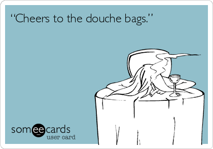 """Cheers to the douche bags."""