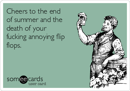 Cheers to the end of summer and the  death of your fucking annoying flip flops.