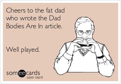 Cheers to the fat dad who wrote the Dad Bodies Are In article.   Well played.
