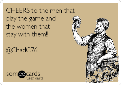 CHEERS to the men that play the game and the women that stay with them!!   @ChadC76